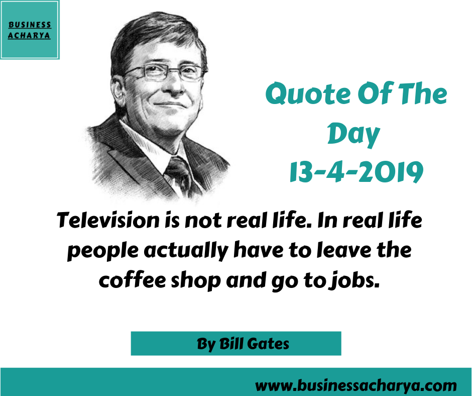 Television is not real life. In real life people actually have to leave the coffee shop and go to jobs.By Bill Gates .