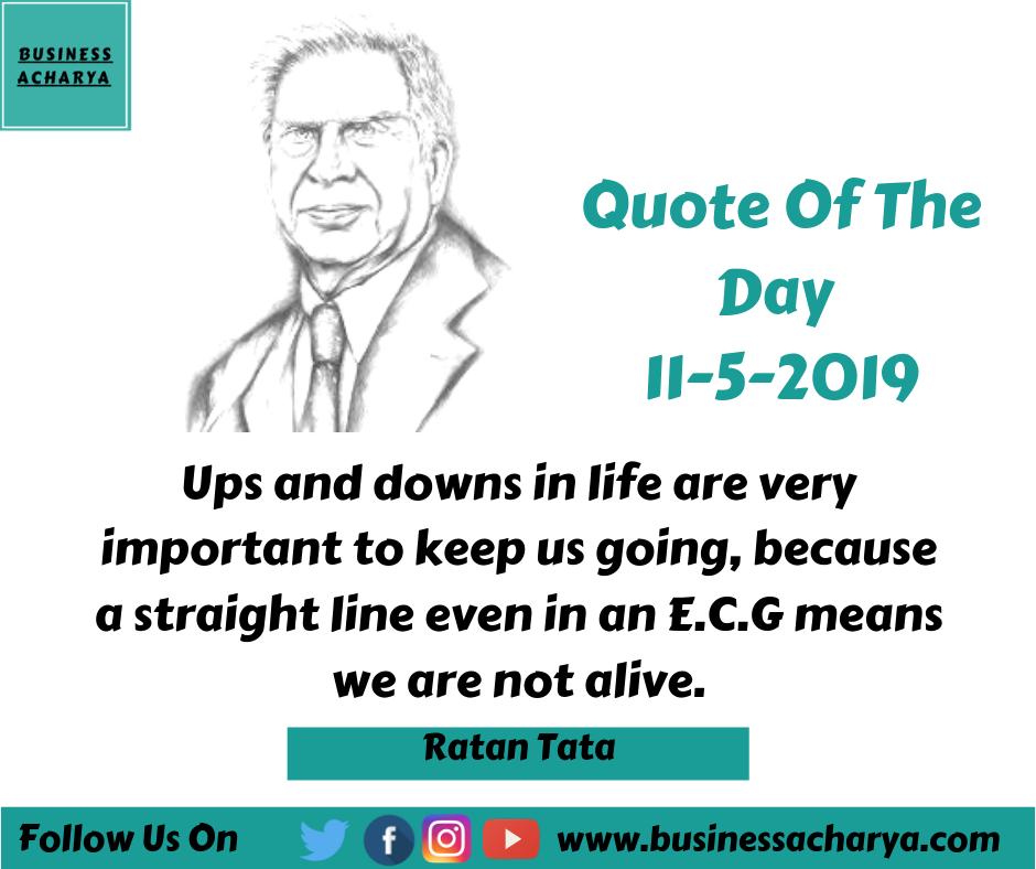 Ups and downs in life are very important to keep us going, because a straight line even in an E.C.G means we are not alive. By Ratan Tata