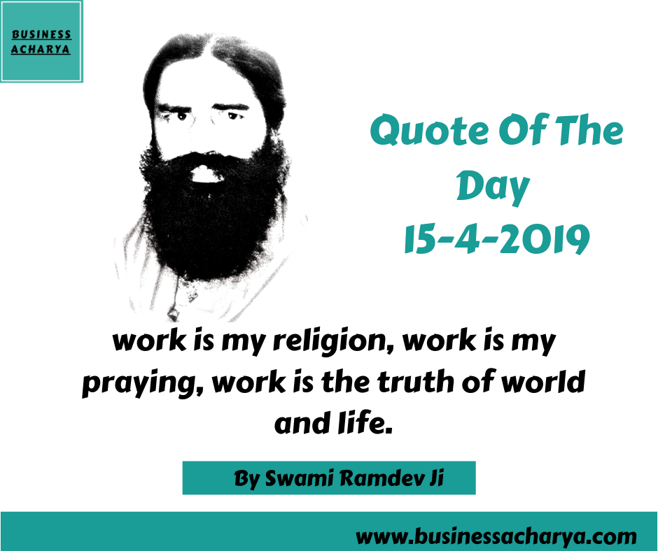 work is my religion, work is my praying, work is the truth of world and life.By Swami Ramdev Ji