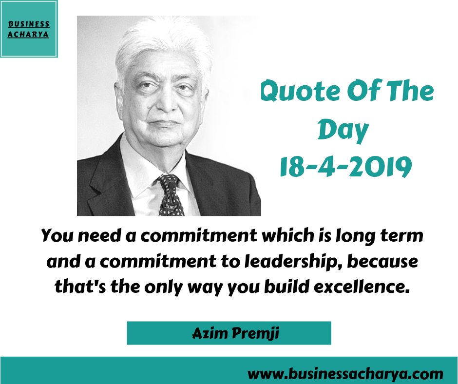 You need a commitment which is long term and a commitment to leadership, because that's the only way you build excellence. By Azim Premji